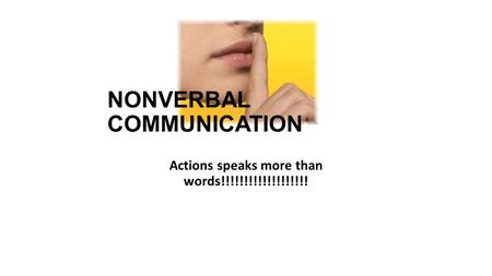 NONVERBAL COMMUNICATION Actions speaks more than words!!!!!!!!!!!!!!!!!!!