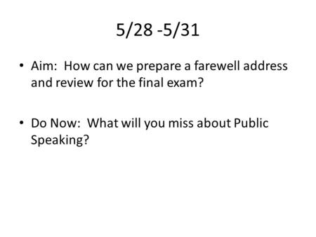 5/28 -5/31 Aim: How can we prepare a farewell address and review for the final exam? Do Now: What will you miss about Public Speaking?