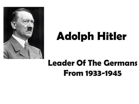 Adolph Hitler Leader Of The Germans From 1933-1945.
