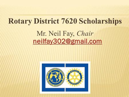 Rotary District 7620 Scholarships Mr. Neil Fay, Chair