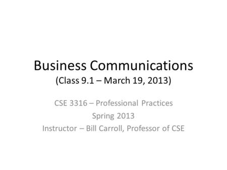 Business Communications (Class 9.1 – March 19, 2013) CSE 3316 – Professional Practices Spring 2013 Instructor – Bill Carroll, Professor of CSE.