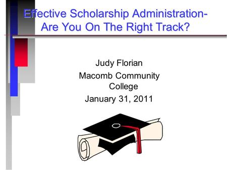 Effective Scholarship Administration- Are You On The Right Track? Judy Florian Macomb Community College January 31, 2011.