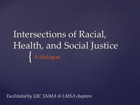 { Intersections of Racial, Health, and Social Justice A dialogue Facilitated by UIC SNMA & LMSA chapters.