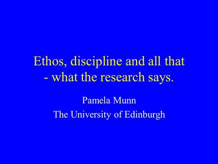 Ethos, discipline and all that - what the research says. Pamela Munn The University of Edinburgh.