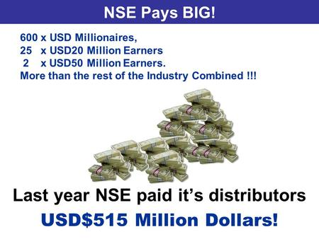 NSE Pays BIG! Last year NSE paid it's distributors USD$515 Million Dollars! 600 x USD Millionaires, 25 x USD20 Million Earners 2 x USD50 Million Earners.