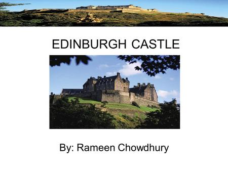 EDINBURGH CASTLE By: Rameen Chowdhury. Background In about AD 600, three hundred men gathered around their King Mynyddog, in his stronghold of Din Eidyn.