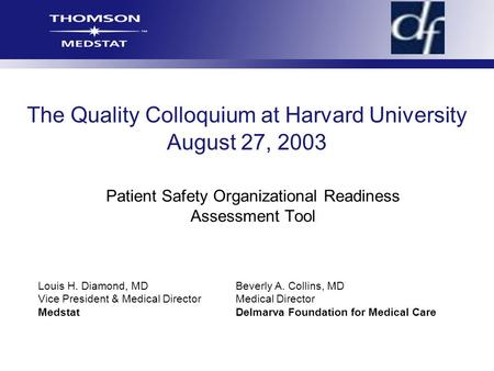 The Quality Colloquium at Harvard University August 27, 2003 Patient Safety Organizational Readiness Assessment Tool Louis H. Diamond, MDBeverly A. Collins,