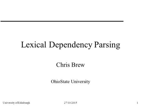 University of Edinburgh27/10/20151 Lexical Dependency Parsing Chris Brew OhioState University.