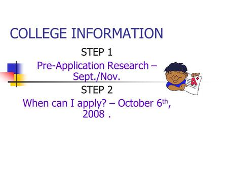 COLLEGE INFORMATION STEP 1 Pre-Application Research – Sept./Nov. STEP 2 When can I apply? – October 6 th, 2008.