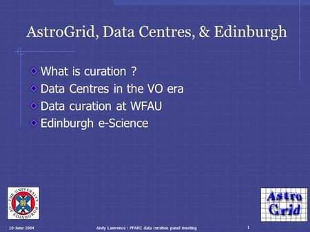 1 10-June-2004Andy Lawrence : PPARC data curation panel meeting AstroGrid, Data Centres, & Edinburgh What is curation ? Data Centres in the VO era Data.