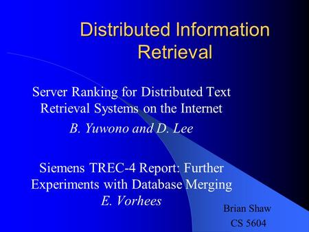 Distributed Information Retrieval Server Ranking for Distributed Text Retrieval Systems on the Internet B. Yuwono and D. Lee Siemens TREC-4 Report: Further.