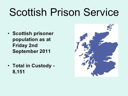 Scottish Prison Service Scottish prisoner population as at Friday 2nd September 2011 Total in Custody - 8,151.