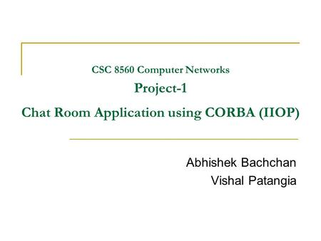 CSC 8560 Computer Networks Project-1 Chat Room Application using CORBA (IIOP) Abhishek Bachchan Vishal Patangia.