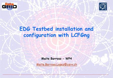 EDG Testbed installation and configuration with LCFGng Maite Barroso - WP4
