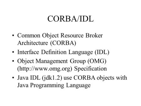 CORBA/IDL Common Object Resource Broker Architecture (CORBA) Interface Definition Language (IDL) Object Management Group (OMG) (http://www.omg.org) Specification.