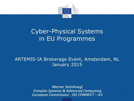 Cyber-Physical Systems in EU Programmes ARTEMIS-IA Brokerage Event, Amsterdam, NL January 2015 1 Werner Steinhoegl Complex Systems & Advanced Computing.