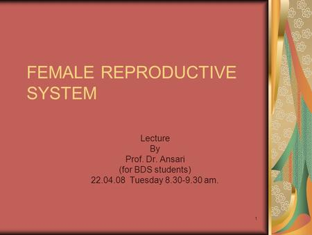 1 FEMALE REPRODUCTIVE SYSTEM Lecture By Prof. Dr. Ansari (for BDS students) 22.04.08 Tuesday 8.30-9.30 am.