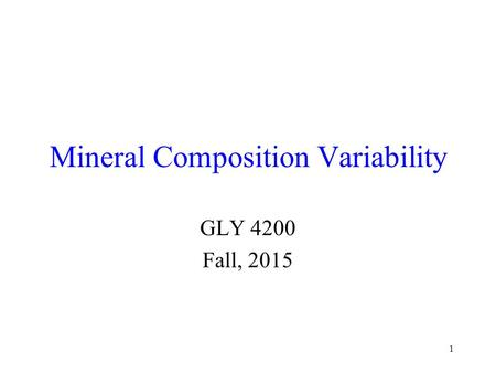 1 Mineral Composition Variability GLY 4200 Fall, 2015.