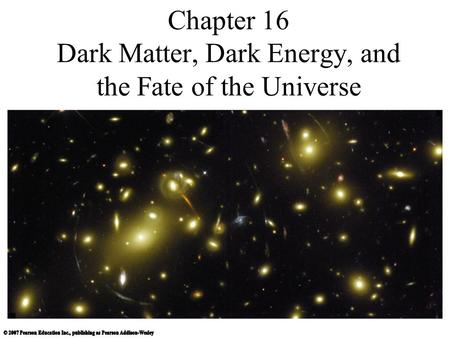Chapter 16 Dark Matter, Dark Energy, and the Fate of the Universe.