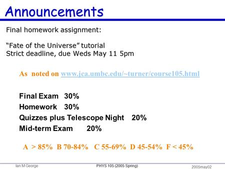 "Ian M George PHYS 105 (2005 Spring) 2005may02 Announcements Final homework assignment: ""Fate of the Universe"" tutorial Strict deadline, due Weds May 11."