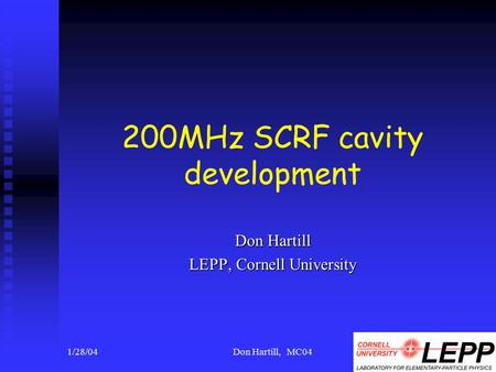 1/28/04Don Hartill, MC041 200MHz SCRF cavity development Don Hartill LEPP, Cornell University.