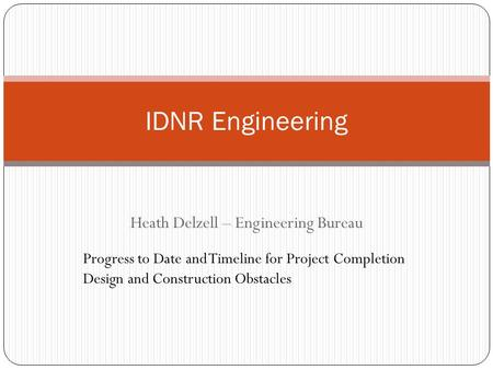 Heath Delzell – Engineering Bureau IDNR Engineering Progress to Date and Timeline for Project Completion Design and Construction Obstacles.