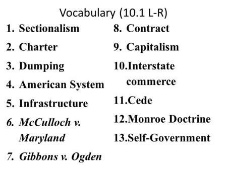 Vocabulary (10.1 L-R) 1.Sectionalism 2.Charter 3.Dumping 4.American System 5.Infrastructure 6.McCulloch v. Maryland 7.Gibbons v. Ogden 8.Contract 9.Capitalism.