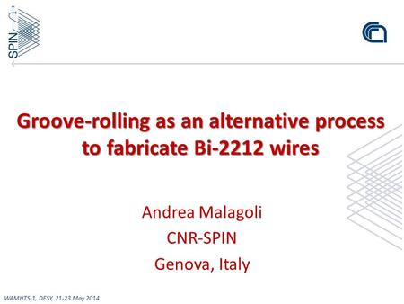 Groove-rolling as an alternative process to fabricate Bi-2212 wires Andrea Malagoli CNR-SPIN Genova, Italy WAMHTS-1, DESY, 21-23 May 2014.