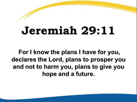 Jeremiah 29:11 For I know the plans I have for you, declares the Lord, plans to prosper you and not to harm you, plans to give you hope and a future. For.
