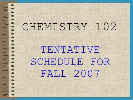 CHEMISTRY 102 TENTATIVE SCHEDULE FOR FALL 2007. WEEK I (Aug 20 th – Aug 24 th ) LAB: Intro to Lab, Lab Check-In, Angel Introduction M: Introduction to.
