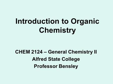 Introduction to Organic Chemistry CHEM 2124 – General Chemistry II Alfred State College Professor Bensley.