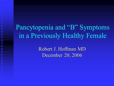 "Pancytopenia and ""B"" Symptoms in a Previously Healthy Female Robert J. Hoffman MD December 20, 2006."