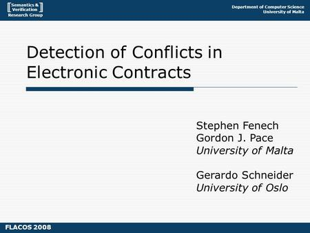 Semantics & Verification Research Group Department of Computer Science University of Malta FLACOS 2008 Detection of Conflicts in Electronic Contracts Stephen.