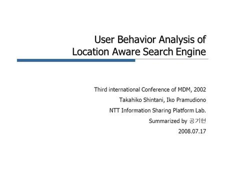 User Behavior Analysis of Location Aware Search Engine Third international Conference of MDM, 2002 Takahiko Shintani, Iko Pramudiono NTT Information Sharing.