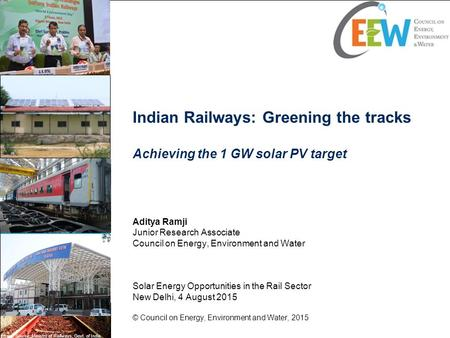 Indian Railways: Greening the tracks Achieving the 1 GW solar PV target Aditya Ramji Junior Research Associate Council on Energy, Environment and Water.