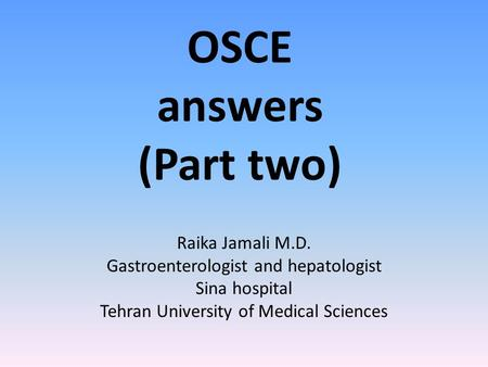OSCE answers (Part two) Raika Jamali M.D. Gastroenterologist and hepatologist Sina hospital Tehran University of Medical Sciences.