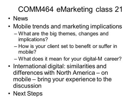 COMM464 eMarketing class 21 News Mobile trends and marketing implications –What are the big themes, changes and implications? –How is your client set to.