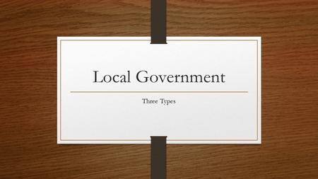 Local Government Three Types. Three Types of Local Governments Counties Cities Special Districts.
