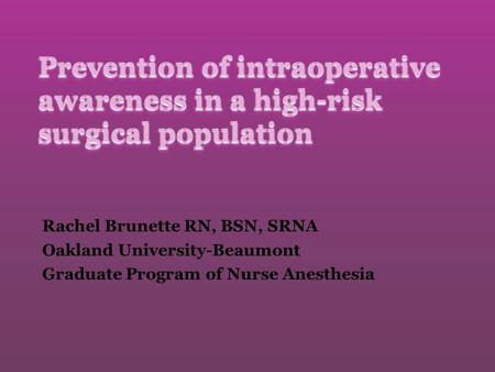 Prevention of intraoperative awareness in a high-risk surgical population Rachel Brunette RN, BSN, SRNA Oakland University-Beaumont Graduate Program of.