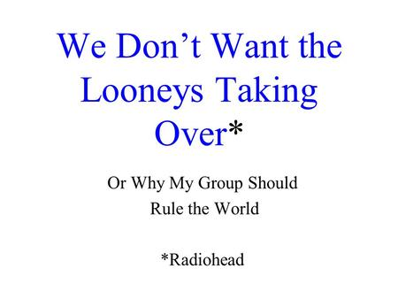 We Don't Want the Looneys Taking Over* Or Why My Group Should Rule the World *Radiohead.