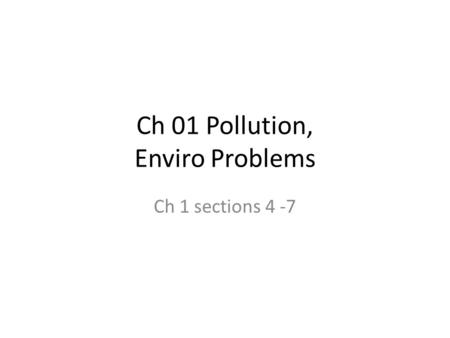 Ch 01 Pollution, Enviro Problems Ch 1 sections 4 -7.