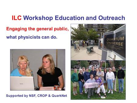 ILC Workshop Education and Outreach Supported by NSF, CROP & QuarkNet Engaging the general public, what physicists can do.