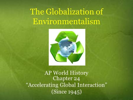 "The Globalization of Environmentalism AP World History Chapter 24 ""Accelerating Global Interaction"" (Since 1945)"