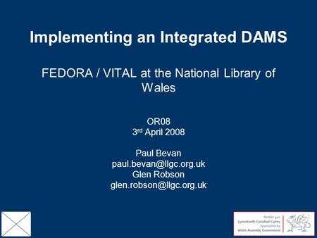 Implementing an Integrated DAMS FEDORA / VITAL at the National Library of Wales OR08 3 rd April 2008 Paul Bevan Glen Robson