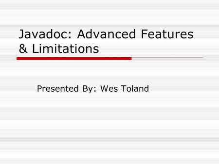 Javadoc: Advanced Features & Limitations Presented By: Wes Toland.