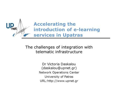 Accelerating the introduction of e-learning services in Upatras The challenges of integration with telematic infrastructure Dr Victoria Daskalou