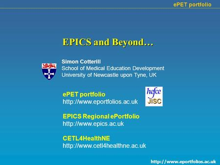 ePET portfolio EPICS and Beyond… Simon Cotterill School of Medical Education Development University of Newcastle upon Tyne,