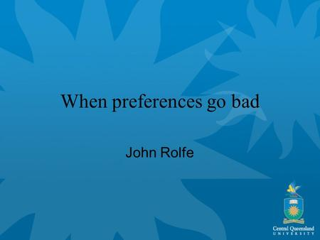 When preferences go bad John Rolfe. When preferences go bad Treat most parameters in CM as linear and continuous Very limited information available to.