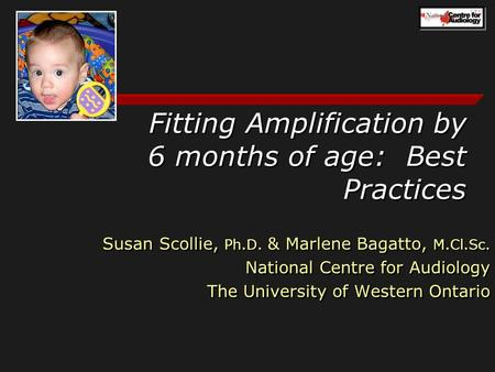 Fitting Amplification by 6 months of age: Best Practices Susan Scollie, Ph.D. & Marlene Bagatto, M.Cl.Sc. National Centre for Audiology The University.