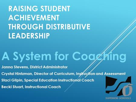 RAISING STUDENT ACHIEVEMENT THROUGH DISTRIBUTIVE LEADERSHIP A System for Coaching Janna Stevens, District Administrator Crystal Hintzman, Director of Curriculum,
